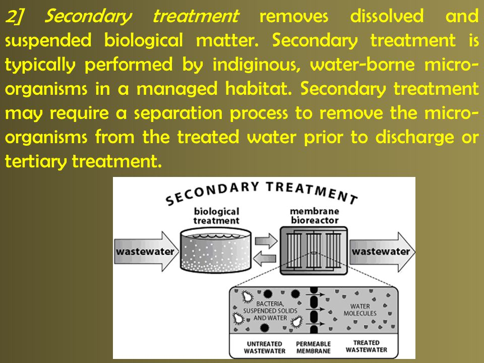 2] Secondary treatment removes dissolved and suspended biological matter.